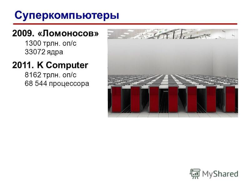 2009. «Ломоносов» 1300 трлн. оп/c 33072 ядра 2011. K Computer 8162 трлн. оп/c 68 544 процессора Суперкомпьютеры