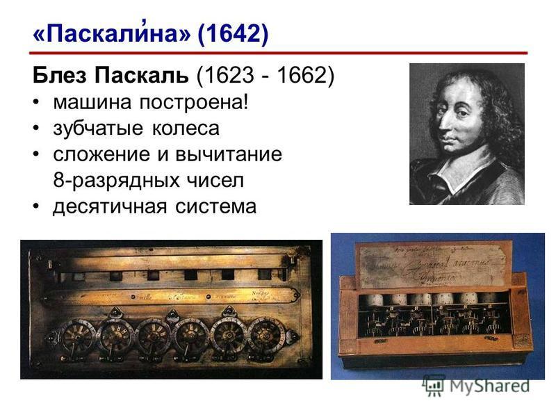 Блез Паскаль (1623 - 1662) машина построена! зубчатые колеса сложение и вычитание 8-разрядных чисел десятичная система «Паскалина» (1642)