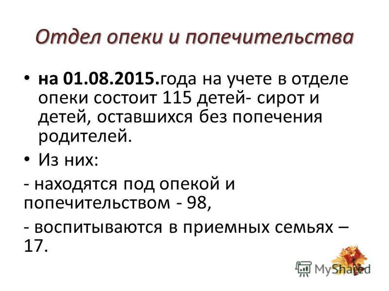 Отдел опеки и попечительства на 01.08.2015. года на учете в отделе опеки состоит 115 детей- сирот и детей, оставшихся без попечения родителей. Из них: - находятся под опекой и попечительством - 98, - воспитываются в приемных семьях – 17.