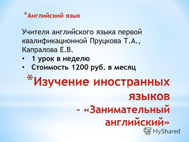 Учителя английского языка первой квалификационной Пруцкова Т.А., Капралова Е.В. 1 урок в неделю Стоимость 1200 руб. в месяц