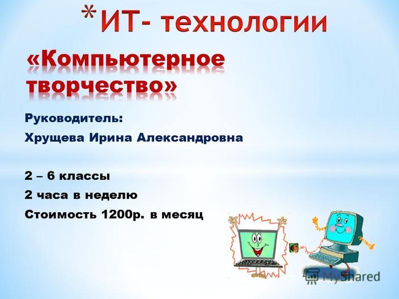 Руководитель: Хрущева Ирина Александровна 2 – 6 классы 2 часа в неделю Стоимость 1200 р. в месяц