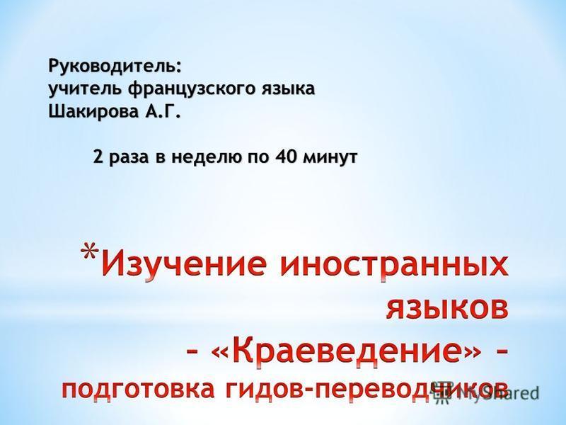 Руководитель: учитель французского языка Шакирова А.Г. 2 раза в неделю по 40 минут