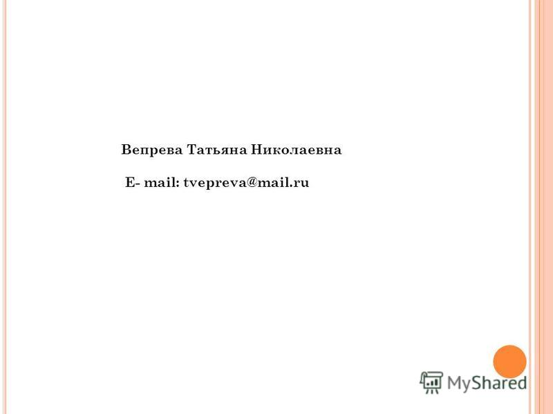 Вепрева Татьяна Николаевна E- mail: tvepreva@mail.ru