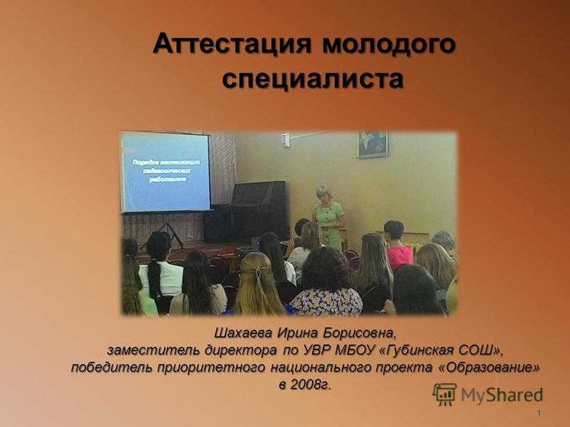 Аттестация молодого специалиста 1 Шахаева Ирина Борисовна, заместитель директора по УВР МБОУ «Губинская СОШ», победитель приоритетного национального проекта «Образование» в 2008 г.