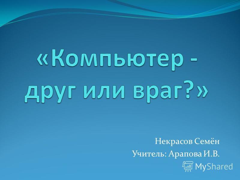 Некрасов Семён Учитель: Арапова И.В.