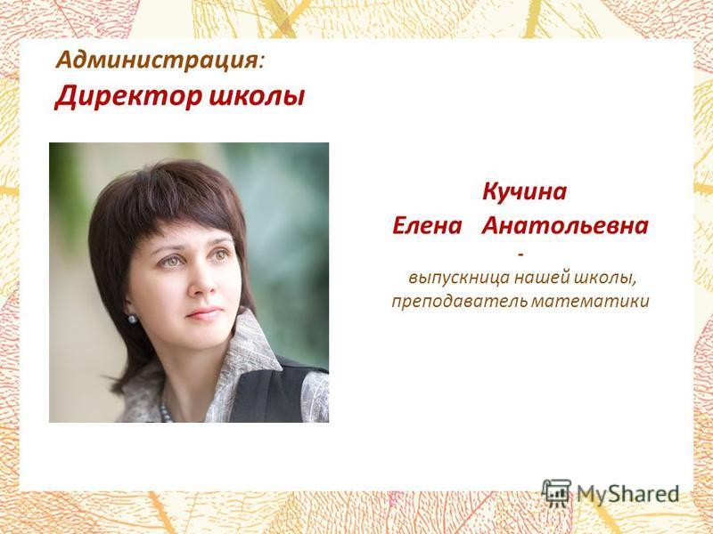 Администрация: Директор школы Кучина Елена Анатольевна - выпускница нашей школы, преподаватель математики