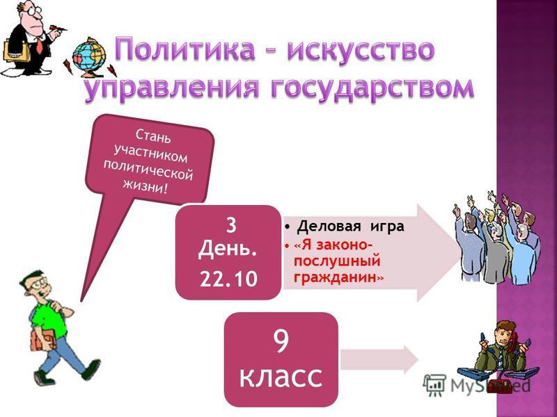 Стань участником политической жизни! Деловая игра « Я законопослушный гражданин » 3 День. 22.10 9 класс