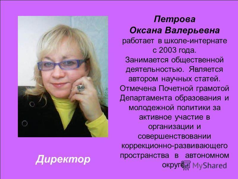 Директор Петрова Оксана Валерьевна работает в школе-интернате с 2003 года. Занимается общественной деятельностью. Является автором научных статей. Отмечена Почетной грамотой Департамента образования и молодежной политики за активное участие в организ