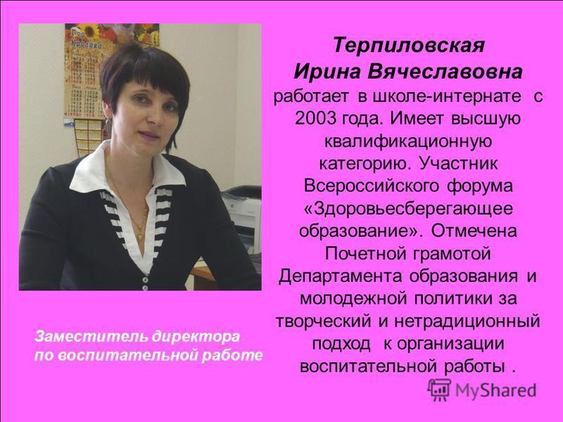 Заместитель директора по воспитательной работе Терпиловская Ирина Вячеславовна работает в школе-интернате с 2003 года. Имеет высшую квалификационную категорию. Участник Всероссийского форума «Здоровьесберегающее образование». Отмечена Почетной грамот