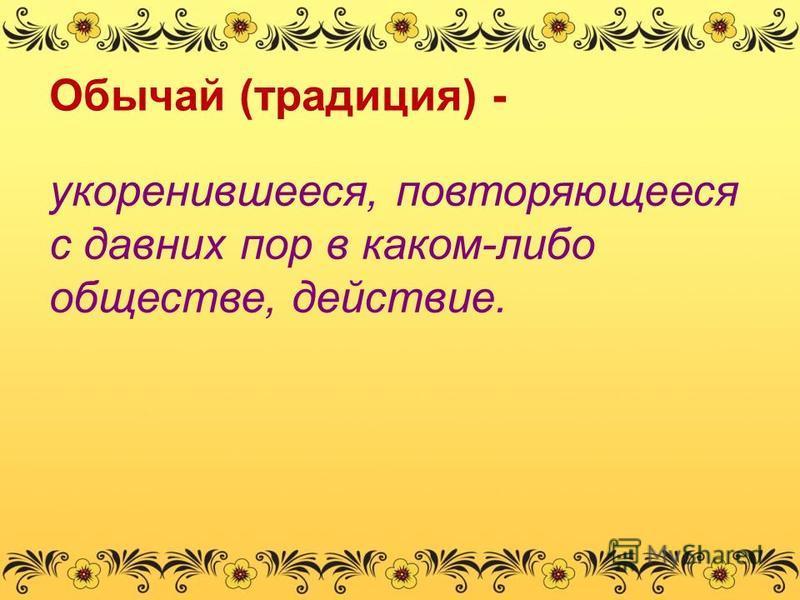 Обычай (традиция) - укоренившееся, повторяющееся с давних пор в каком-либо обществе, действие.
