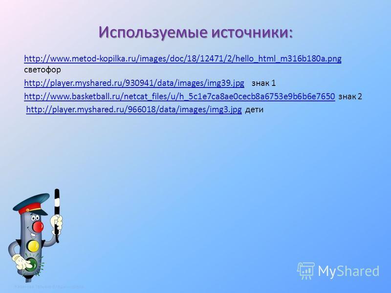 Используемые источники: http://www.metod-kopilka.ru/images/doc/18/12471/2/hello_html_m316b180a.png http://www.metod-kopilka.ru/images/doc/18/12471/2/hello_html_m316b180a.png светофор http://player.myshared.ru/930941/data/images/img39.jpghttp://player