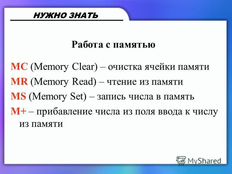 Работа с памятью MC (Memory Clear) – очистка ячейки памяти MR (Memory Read) – чтение из памяти MS (Memory Set) – запись числа в память M+ – прибавление числа из поля ввода к числу из памяти НУЖНО ЗНАТЬ