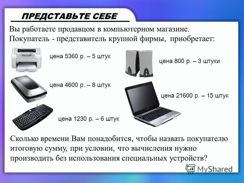 ПРЕДСТАВЬТЕ СЕБЕ Вы работаете продавцом в компьютерном магазине. Покупатель - представитель крупной фирмы, приобретает: цена 5360 р. – 5 штук цена 4600 р. – 8 штук цена 1230 р. – 6 штук цена 800 р. – 3 штуки цена 21600 р. – 15 штук Сколько времени Ва