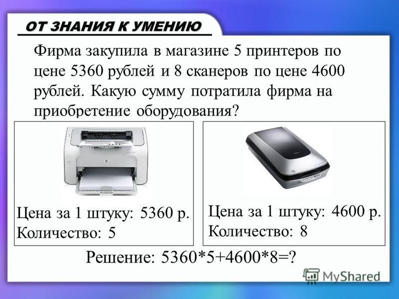Фирма закупила в магазине 5 принтеров по цене 5360 рублей и 8 сканеров по цене 4600 рублей. Какую сумму потратила фирма на приобретение оборудования? ОТ ЗНАНИЯ К УМЕНИЮ Цена за 1 штуку: 5360 р. Количество: 5 Цена за 1 штуку: 4600 р. Количество: 8 Реш