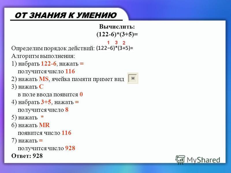 Вычислить: (122-6)*(3+5)= Определим порядок действий: Алгоритм выполнения: 1) набрать 122-6, нажать = получится число 116 2) нажать MS, ячейка памяти примет вид 3) нажать С в поле ввода появится 0 4) набрать 3+5, нажать = получится число 8 5) нажать