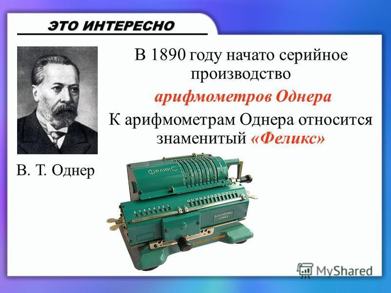 В 1890 году начато серийное производство арифмометров Однера К арифмометрам Однера относится знаменитый «Феликс» ЭТО ИНТЕРЕСНО В. Т. Однер