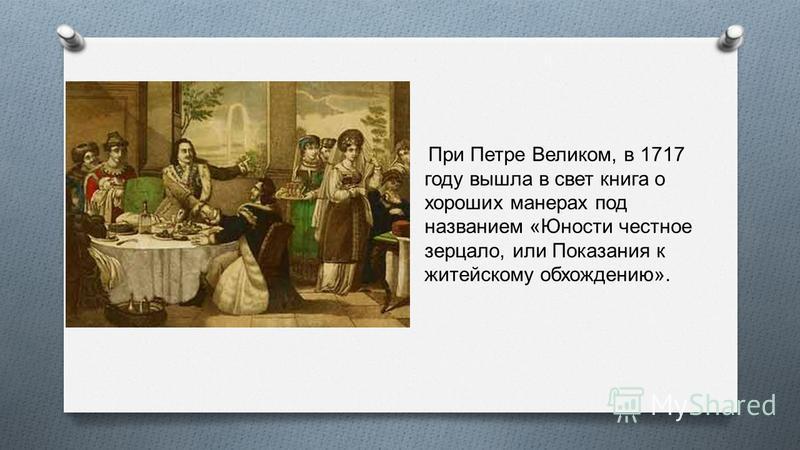 При Петре Великом, в 1717 году вышла в свет книга о хороших манерах под названием « Юности честное зерцало, или Показания к житейскому обхождению ».