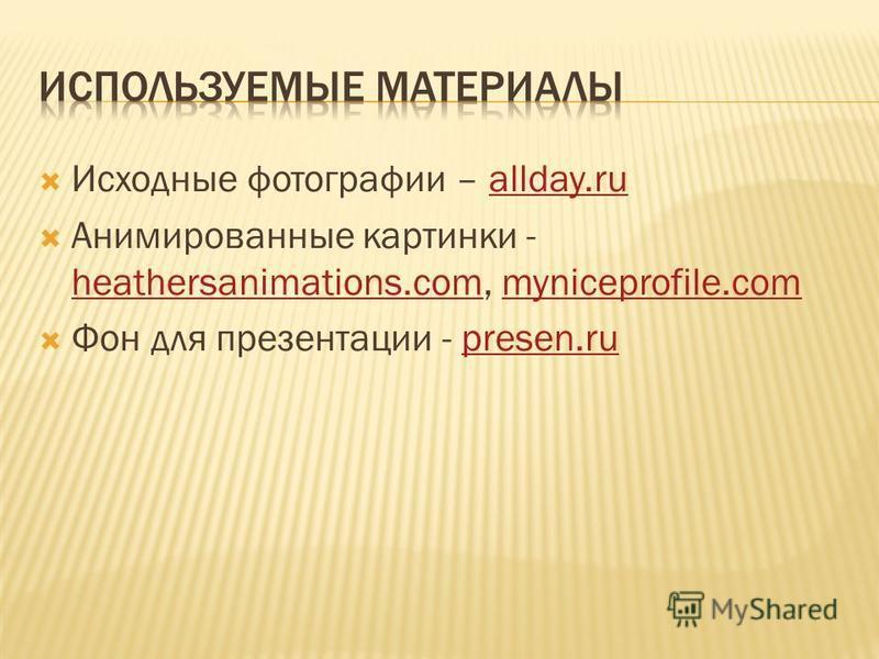Исходные фотографии – allday.ruallday.ru Анимированные картинки - heathersanimations.com, myniceprofile.com heathersanimations.commyniceprofile.com Фон для презентации - presen.rupresen.ru