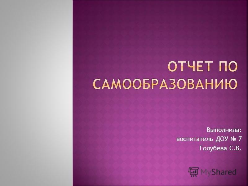 Выполнила: воспитатель ДОУ 7 Голубева С.В.