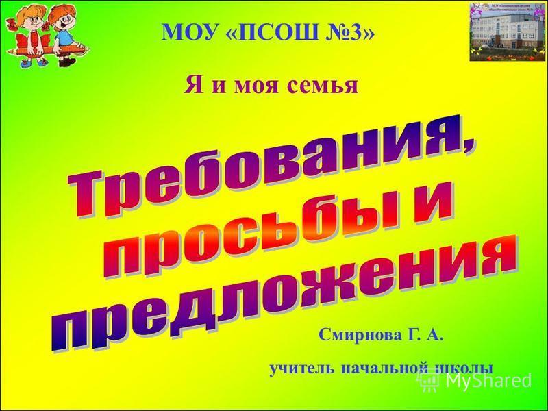 МОУ «ПСОШ 3» Смирнова Г. А. учитель начальной школы Я и моя семья