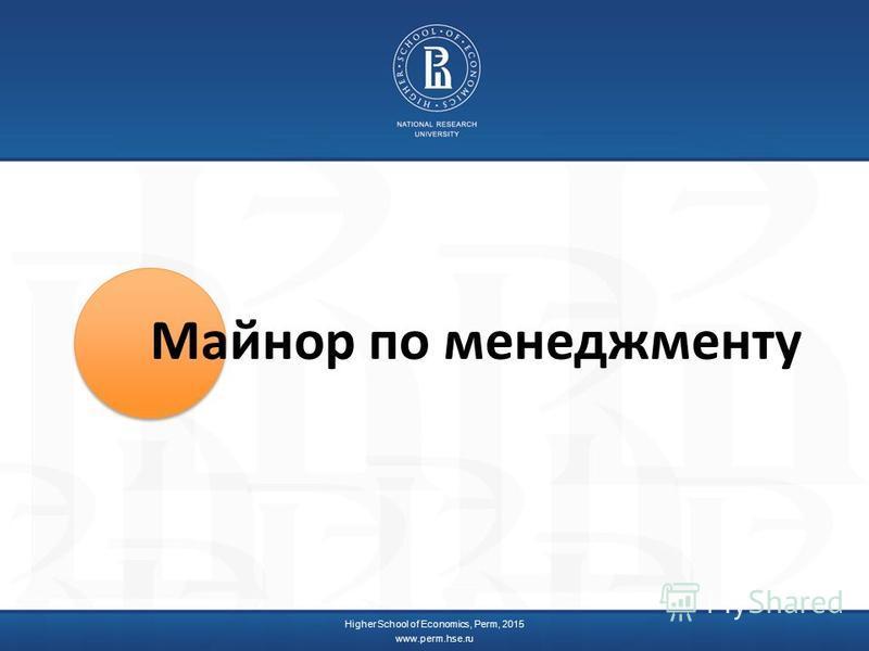 Higher School of Economics, Perm, 2015 www.perm.hse.ru Майнор по менеджменту