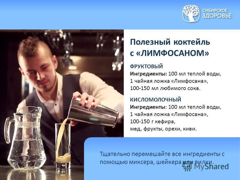 Полезный коктейль с «ЛИМФОСАНОМ» ФРУКТОВЫЙ Ингредиенты: 100 мл теплой воды, 1 чайная ложка «Лимфосана», 100-150 мл любимого сока. КИСЛОМОЛОЧНЫЙ Ингредиенты: 100 мл теплой воды, 1 чайная ложка «Лимфосана», 100-150 г кефира, мед, фрукты, орехи, киви. Т