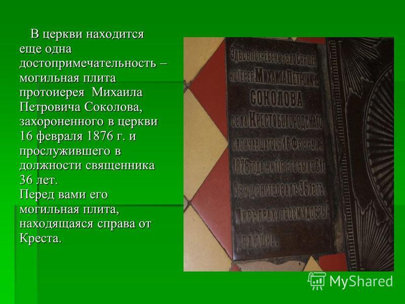 В церкви находится еще одна достопримечательность – могильная плита протоиерея Михаила Петровича Соколова, захороненного в церкви 16 февраля 1876 г. и прослужившего в должности священника 36 лет. Перед вами его могильная плита, находящаяся справа от