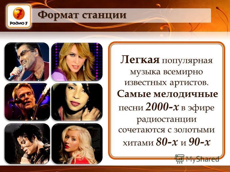 Формат станции Легкая популярная музыка всемирно известных артистов. Самые мелодичные песни 2000-х в эфире радиостанции сочетаются с золотыми хитами 80-х и 90-х