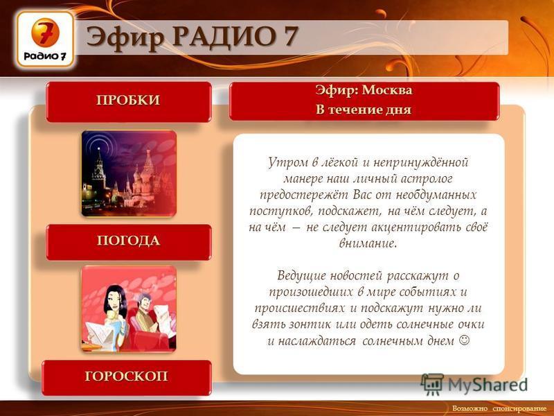 Эфир: Москва В течение дня Эфир: Москва В течение дня ПРОБКИПРОБКИ ГОРОСКОПГОРОСКОП Эфир РАДИО 7 ПОГОДАПОГОДА Утром в лёгкой и непринуждённой манере наш личный астролог предостережёт Вас от необдуманных поступков, подскажет, на чём следует, а на чём
