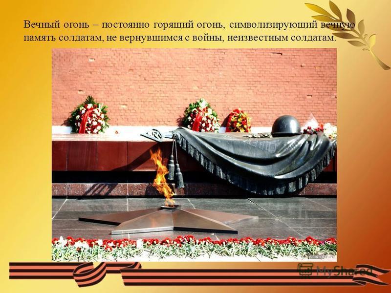 Вечный огонь – постоянно горящий огонь, символизирующий вечную память солдатам, не вернувшимся с войны, неизвестным солдатам.