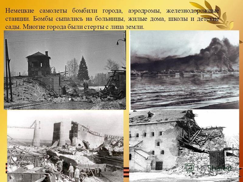 Немецкие самолеты бомбили города, аэродромы, железнодорожные станции. Бомбы сыпались на больницы, жилые дома, школы и детские сады. Многие города были стерты с лица земли.