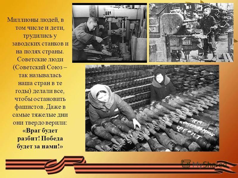 Миллионы людей, в том числе и дети, трудились у заводских станков и на полях страны. Советские люди (Советский Союз – так называлась наша стран в те годы) делали все, чтобы остановить фашистов. Даже в самые тяжелые дни они твердо верили: «Враг будет