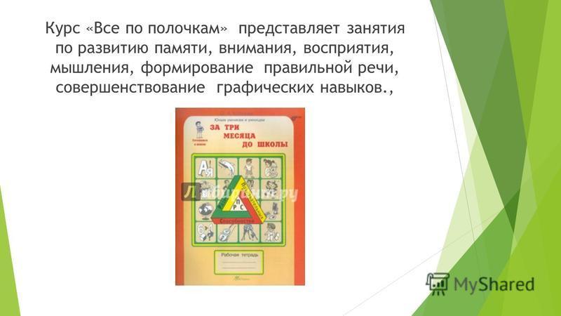 Курс «Все по полочкам» представляет занятия по развитию памяти, внимания, восприятия, мышления, формирование правильной речи, совершенствование графических навыков.,