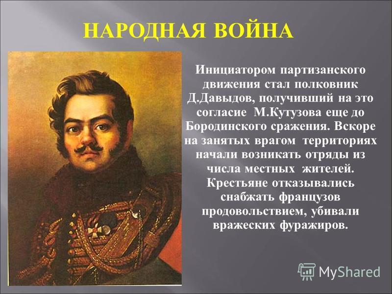 Инициатором партизанского движения стал полковник Д.Давыдов, получивший на это согласие М.Кутузова еще до Бородинского сражения. Вскоре на занятых врагом территориях начали возникать отряды из числа местных жителей. Крестьяне отказывались снабжать фр