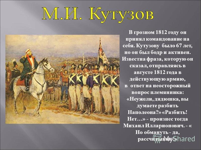 В грозном 1812 году он принял командование на себя. Кутузову было 67 лет, но он был бодр и активен. Известна фраза, которую он сказал, отправляясь в августе 1812 года в действующую армию, в ответ на неосторожный вопрос племянника: «Неужели, дядюшка,