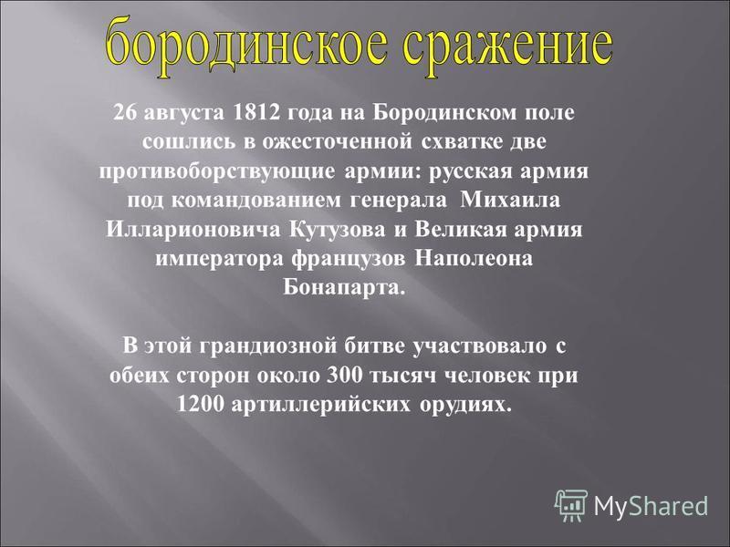 26 августа 1812 года на Бородинском поле сошлись в ожесточенной схватке две противоборствующие армии: русская армия под командованием генерала Михаила Илларионовича Кутузова и Великая армия императора французов Наполеона Бонапарта. В этой грандиозной