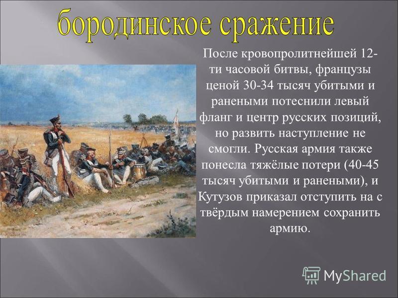 После кровопролитнейшей 12- ти часовой битвы, французы ценой 30-34 тысяч убитыми и ранеными потеснили левый фланг и центр русских позиций, но развить наступление не смогли. Русская армия также понесла тяжёлые потери (40-45 тысяч убитыми и ранеными),