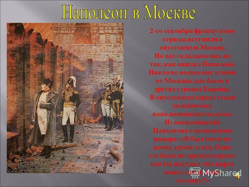 2-го сентября французские отряды вступили в опустевшую Москву. Но все складывалось не так, как ожидал Наполеон. Никто не поднес ему ключи от Москвы, как было в других странах Европы. В опустевшем городе стали хозяйничать наполеоновские солдаты. Из во