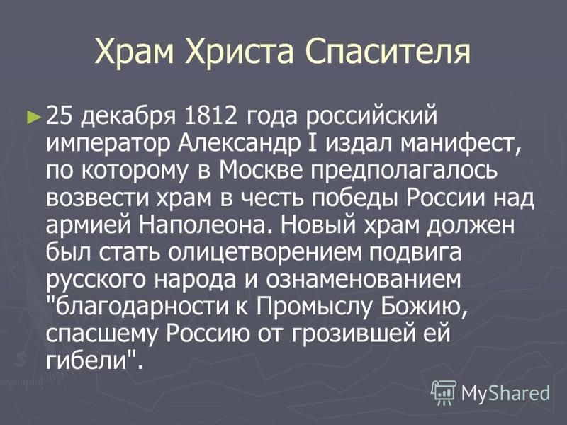 Храм Христа Спасителя 25 декабря 1812 года российский император Александр I издал манифест, по которому в Москве предполагалось возвести храм в честь победы России над армией Наполеона. Новый храм должен был стать олицетворением подвига русского наро