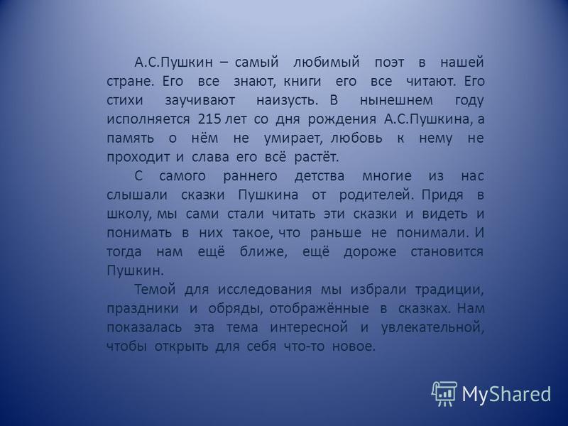 А.С.Пушкин – самый любимый поэт в нашей стране. Его все знают, книги его все читают. Его стихи заучивают наизусть. В нынешнем году исполняется 215 лет со дня рождения А.С.Пушкина, а память о нём не умирает, любовь к нему не проходит и слава его всё р