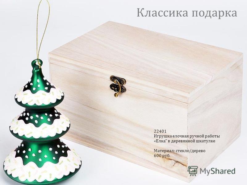 22401 Игрушка елочная ручной работы «Елка в деревянной шкатулке Материал: стекло/дерево 600 руб. Классика подарка