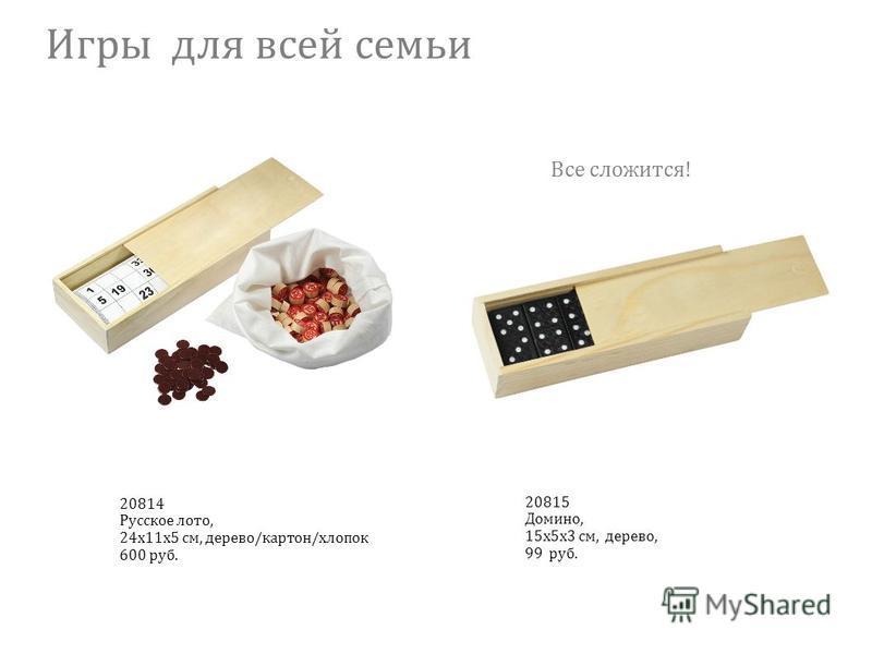 Игры для всей семьи 20815 Домино, 15 х 5 х 3 см, дерево, 99 руб. 20814 Русское лото, 24 х 11 х 5 см, дерево/картон/хлопок 600 руб. Все сложится!