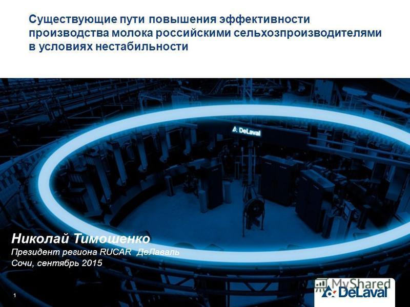 Существующие пути повышения эффективности производства молока российскими сельхозпроизводителями в условиях нестабильности 1 Николай Тимошенко Президент региона RUCAR Де Лаваль Сочи, сентябрь 2015