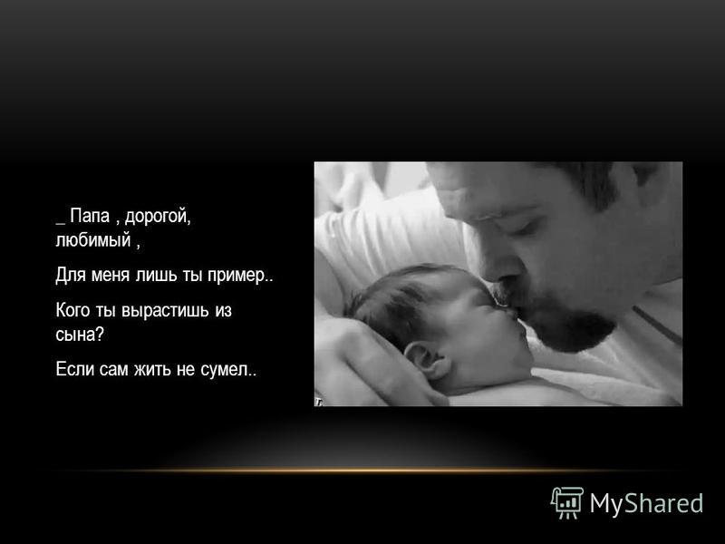 _ Папа, дорогой, любимый, Для меня лишь ты пример.. Кого ты вырастишь из сына? Если сам жить не сумел..