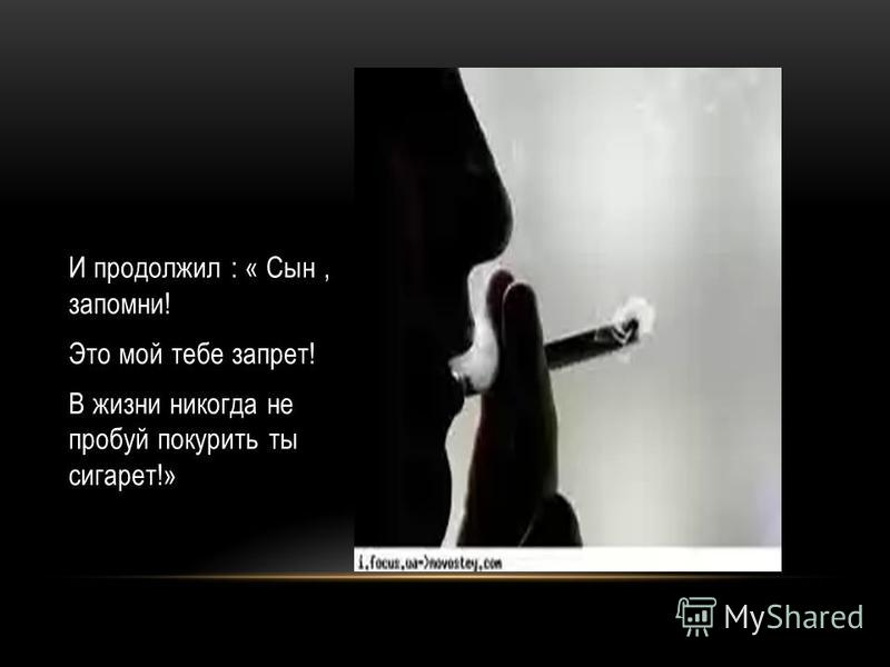 И продолжил : « Сын, запомни! Это мой тебе запрет! В жизни никогда не пробуй покурить ты сигарет!»