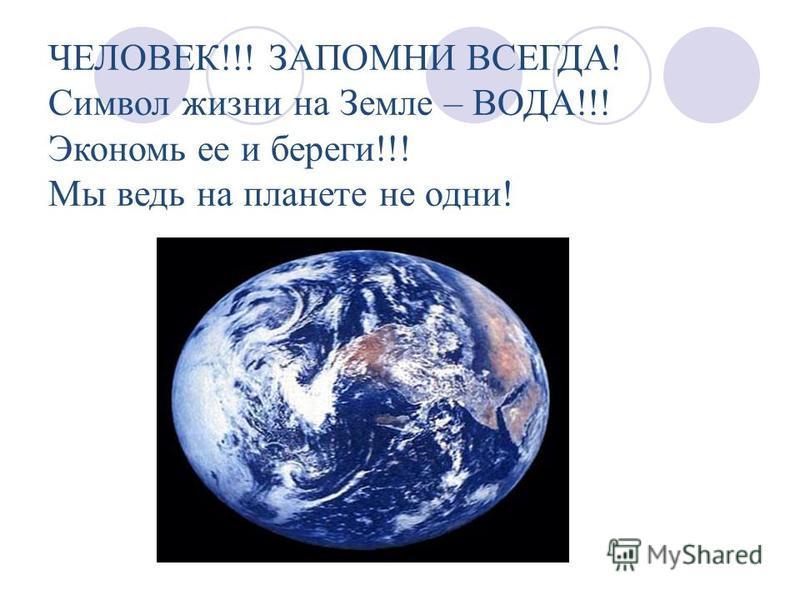 ЧЕЛОВЕК!!! ЗАПОМНИ ВСЕГДА! Символ жизни на Земле – ВОДА!!! Экономь ее и береги!!! Мы ведь на планете не одни!