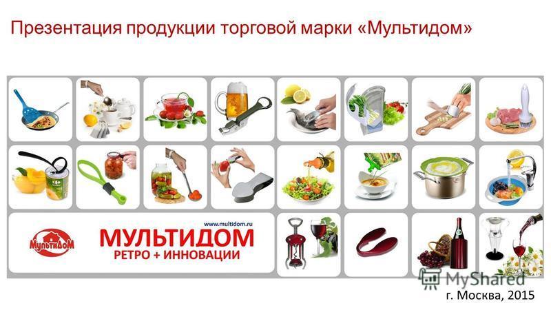 г. Москва, 2015 Презентация продукции торговой марки «Мультидом»