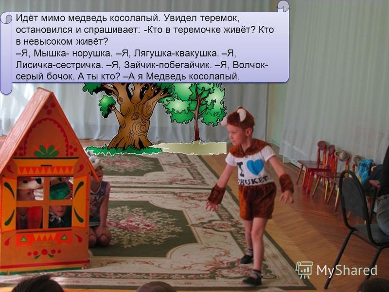Идёт мимо медведь косолапый. Увидел теремок, остановился и спрашивает: -Кто в теремочке живёт? Кто в невысоком живёт? –Я, Мышка- норушка. –Я, Лягушка-квакушка. –Я, Лисичка-сестричка. –Я, Зайчик-побегайчик. –Я, Волчок- серый бочок. А ты кто? –А я Медв