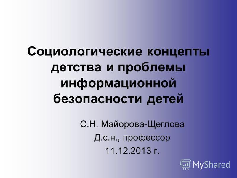 Социологические концепты детства и проблемы информационной безопасности детей С.Н. Майорова-Щеглова Д.с.н., профессор 11.12.2013 г.