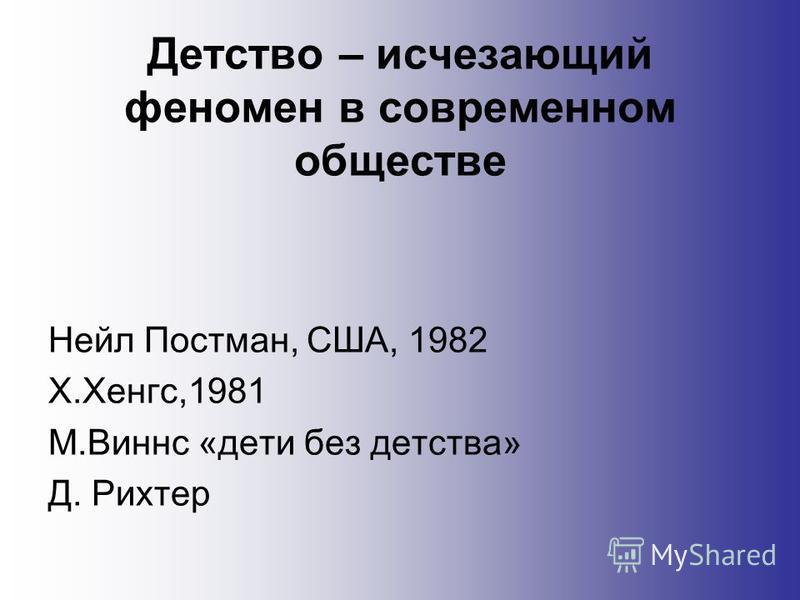 Детство – исчезающий феномен в современном обществе Нейл Постман, США, 1982 Х.Хенгс,1981 М.Виннс «дети без детства» Д. Рихтер